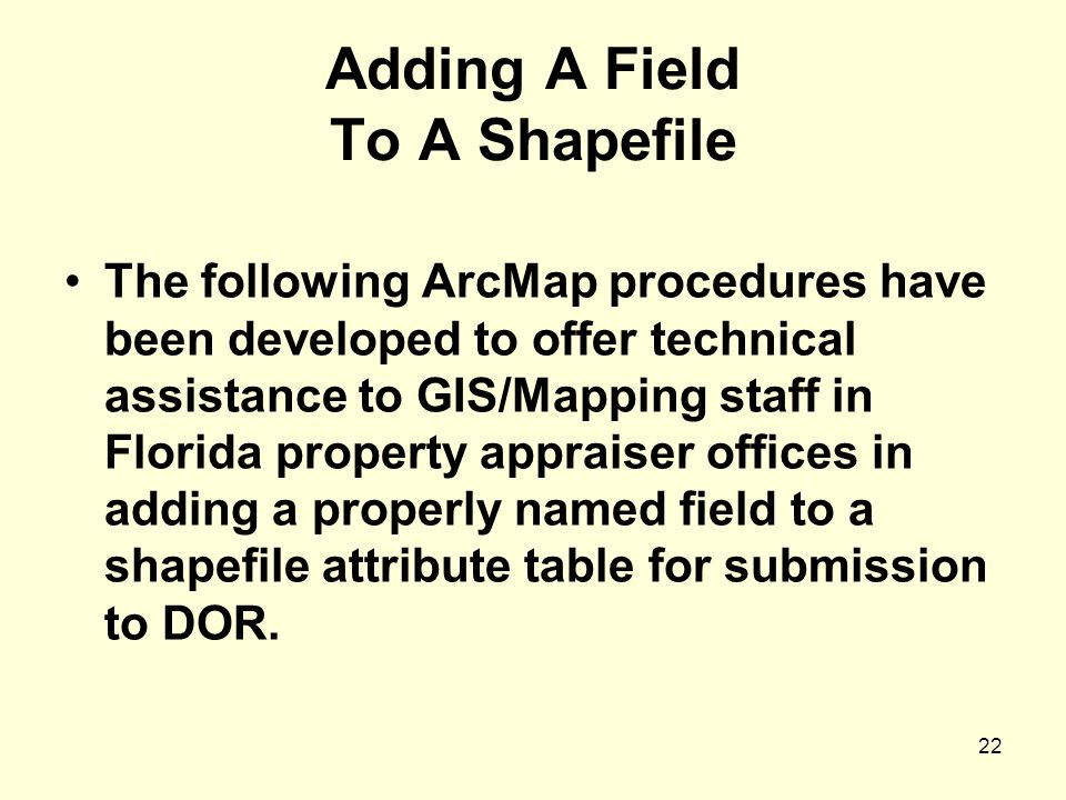 22 Adding A Field To A Shapefile The following ArcMap procedures have been developed to offer technical assistance to GIS/Mapping staff in Florida property appraiser offices in adding a properly named field to a shapefile attribute table for submission to DOR.