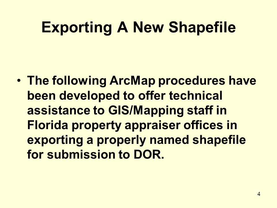 4 Exporting A New Shapefile The following ArcMap procedures have been developed to offer technical assistance to GIS/Mapping staff in Florida property appraiser offices in exporting a properly named shapefile for submission to DOR.