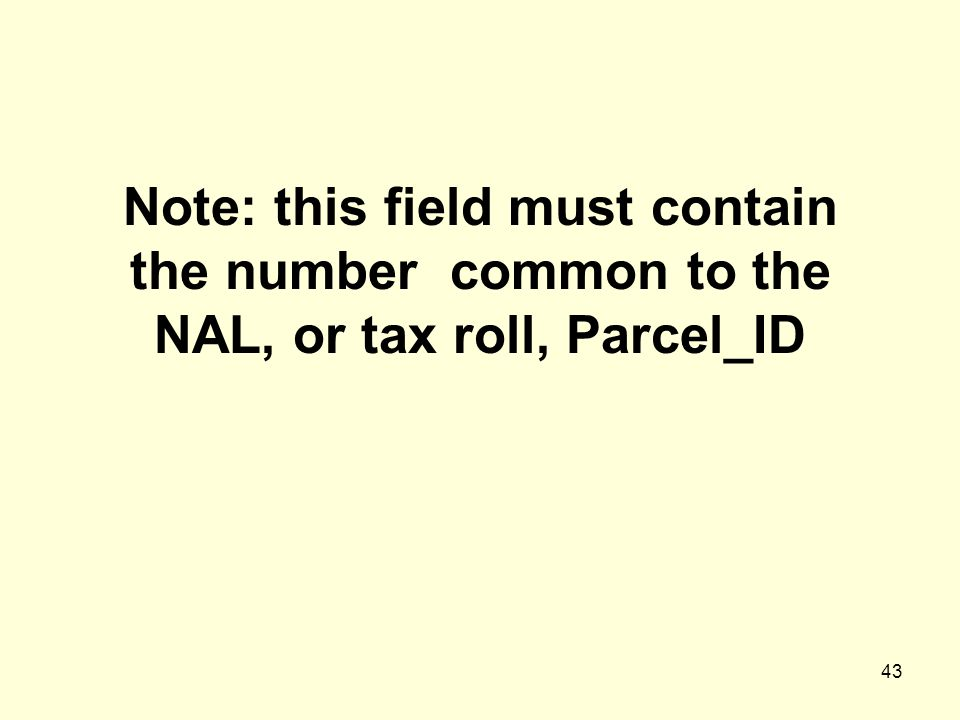 43 Note: this field must contain the number common to the NAL, or tax roll, Parcel_ID