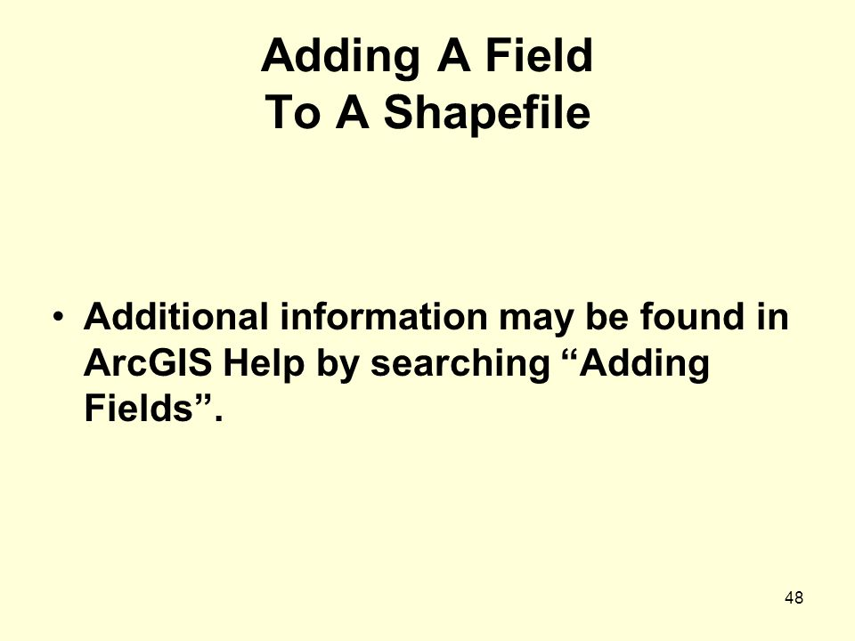 48 Adding A Field To A Shapefile Additional information may be found in ArcGIS Help by searching Adding Fields .