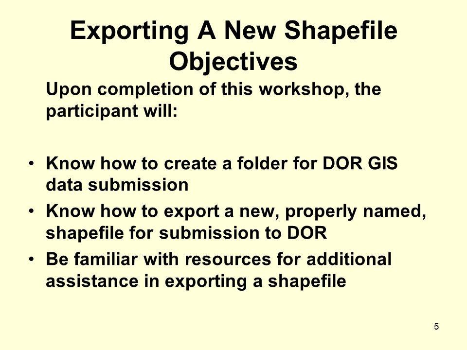 5 Exporting A New Shapefile Objectives Upon completion of this workshop, the participant will: Know how to create a folder for DOR GIS data submission Know how to export a new, properly named, shapefile for submission to DOR Be familiar with resources for additional assistance in exporting a shapefile