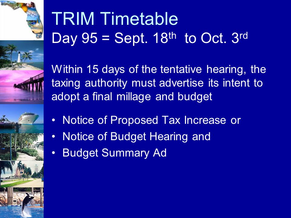 TRIM Timetable Day 95 = Sept. 18 th to Oct. 3 rd Notice of Proposed Tax Increase or Notice of Budget Hearing and Budget Summary Ad Within 15 days of t