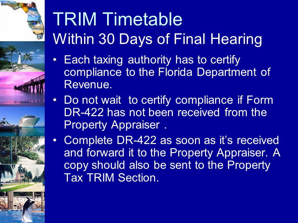 TRIM Timetable Within 30 Days of Final Hearing Each taxing authority has to certify compliance to the Florida Department of Revenue. Do not wait to ce