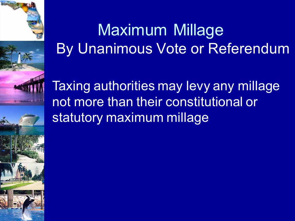 Maximum Millage By Unanimous Vote or Referendum Taxing authorities may levy any millage not more than their constitutional or statutory maximum millag