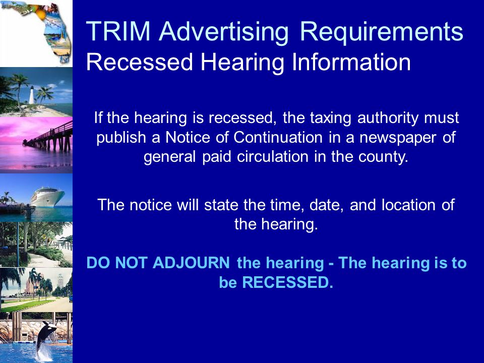 TRIM Advertising Requirements Recessed Hearing Information If the hearing is recessed, the taxing authority must publish a Notice of Continuation in a