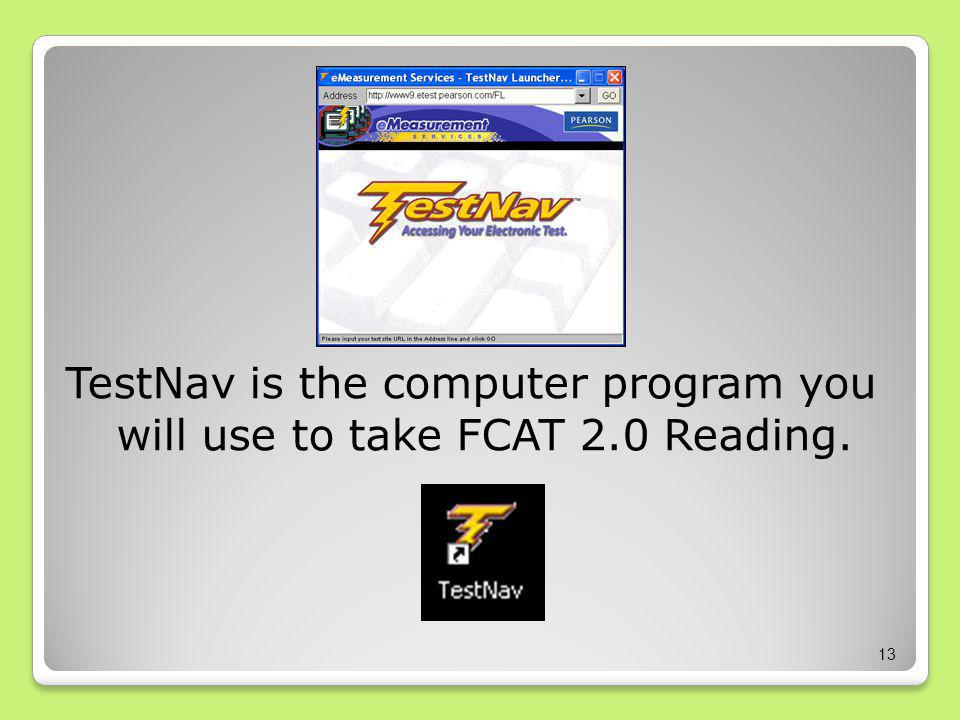 TestNav is the computer program you will use to take FCAT 2.0 Reading. 13