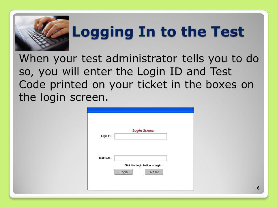 16 Logging In to the Test When your test administrator tells you to do so, you will enter the Login ID and Test Code printed on your ticket in the boxes on the login screen.