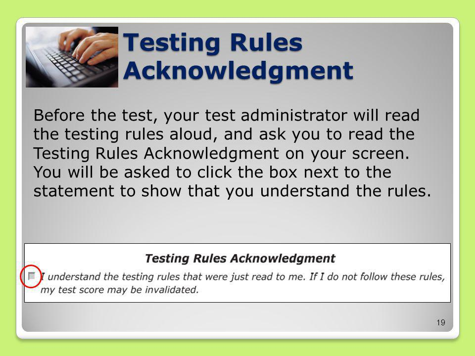 19 Before the test, your test administrator will read the testing rules aloud, and ask you to read the Testing Rules Acknowledgment on your screen.