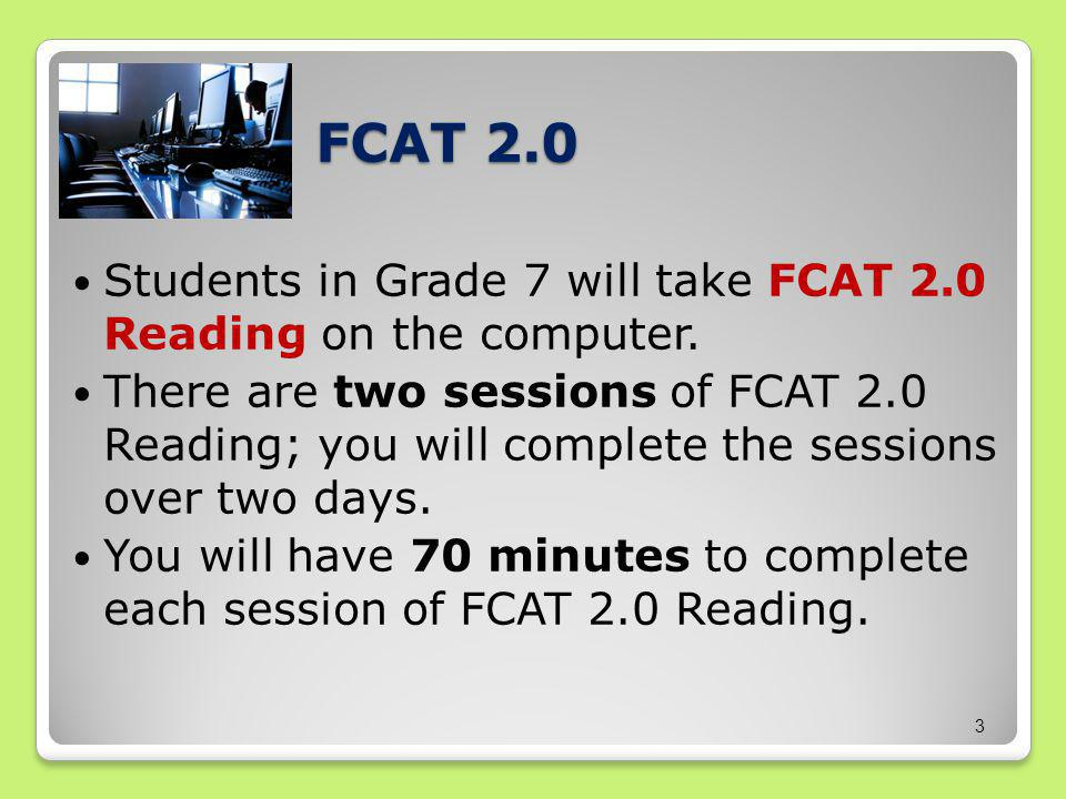 FCAT 2.0 Students in Grade 7 will take FCAT 2.0 Reading on the computer.
