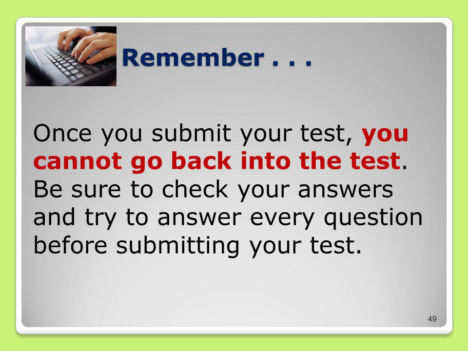 Remember... Once you submit your test, you cannot go back into the test.