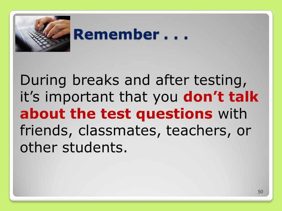 Remember... During breaks and after testing, it's important that you don't talk about the test questions with friends, classmates, teachers, or other