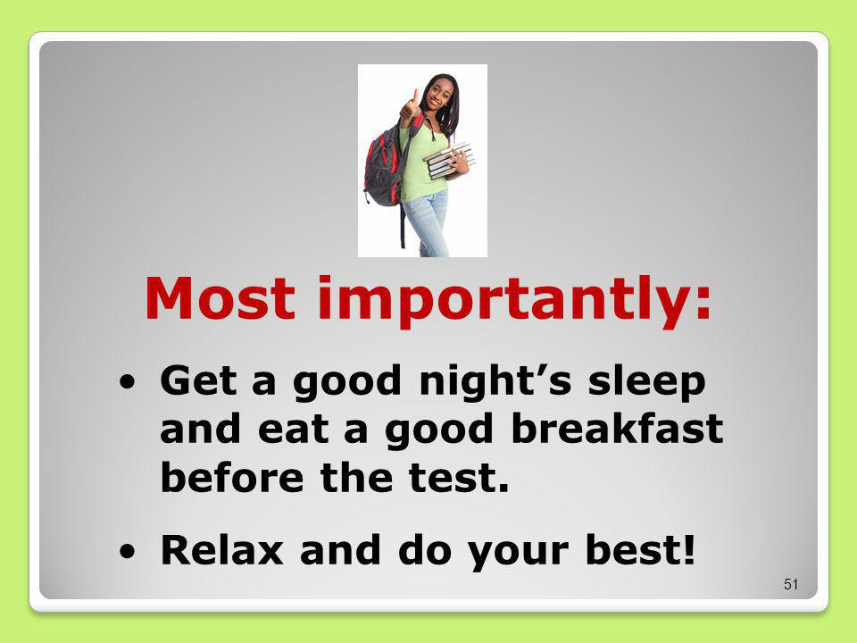 51 Most importantly: Get a good night's sleep and eat a good breakfast before the test.