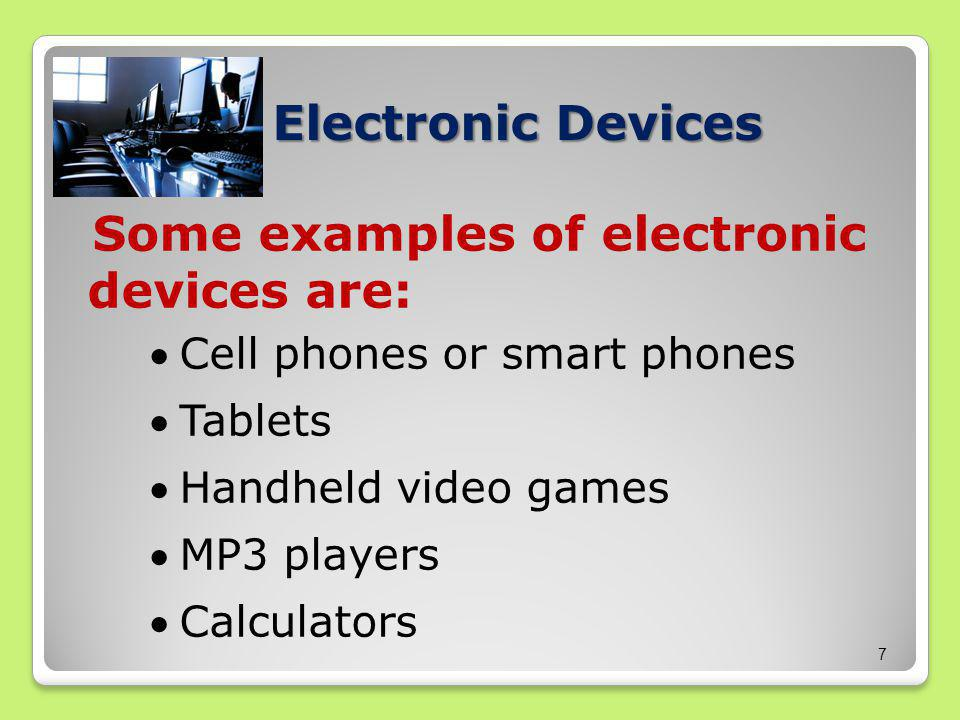Some examples of electronic devices are: Cell phones or smart phones Tablets Handheld video games MP3 players Calculators 7 Electronic Devices
