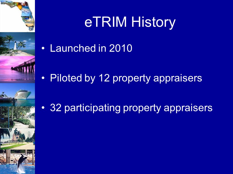 eTRIM History Launched in 2010 Piloted by 12 property appraisers 32 participating property appraisers
