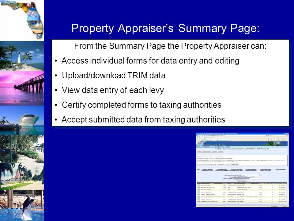 Property Appraiser's Summary Page: From the Summary Page the Property Appraiser can: Access individual forms for data entry and editing Upload/download TRIM data View data entry of each levy Certify completed forms to taxing authorities Accept submitted data from taxing authorities From the Summary Page the Property Appraiser can: Access individual forms for data entry and editing Upload/download TRIM data View data entry of each levy Certify completed forms to taxing authorities Accept submitted data from taxing authorities