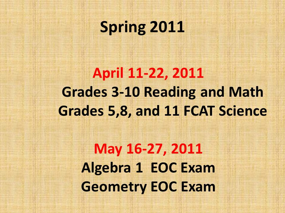 Spring 2011 April 11-22, 2011 Grades 3-10 Reading and Math Grades 5,8, and 11 FCAT Science May 16-27, 2011 Algebra 1 EOC Exam Geometry EOC Exam