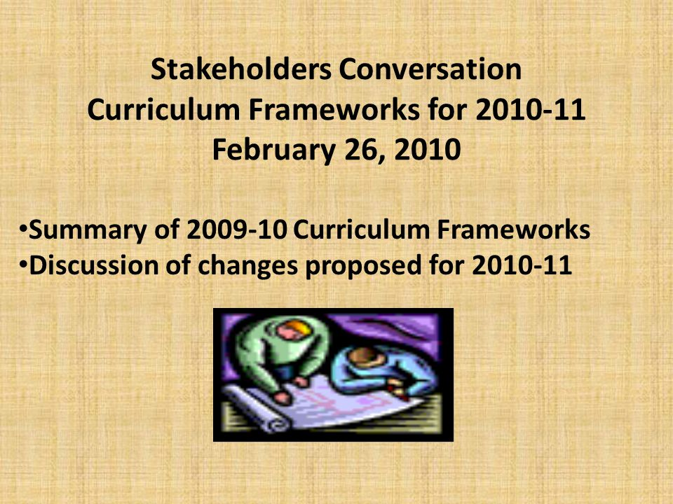 Stakeholders Conversation Curriculum Frameworks for 2010-11 February 26, 2010 Summary of 2009-10 Curriculum Frameworks Discussion of changes proposed for 2010-11