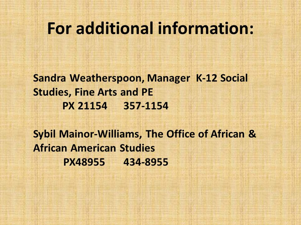 For additional information: Sandra Weatherspoon, Manager K-12 Social Studies, Fine Arts and PE PX 21154 357-1154 Sybil Mainor-Williams, The Office of African & African American Studies PX48955434-8955