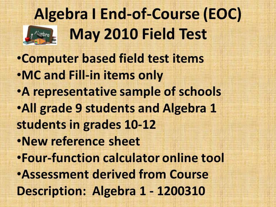 Geometry End-of-Course (EOC) May 2010 Field Test Computer based field test items MC and Fill-in items only A representative sample of schools All grade 9-12 Geometry students in the selected schools New reference sheet Scientific calculator as an online tool Assessment derived from Course Description: Geometry - 1206310