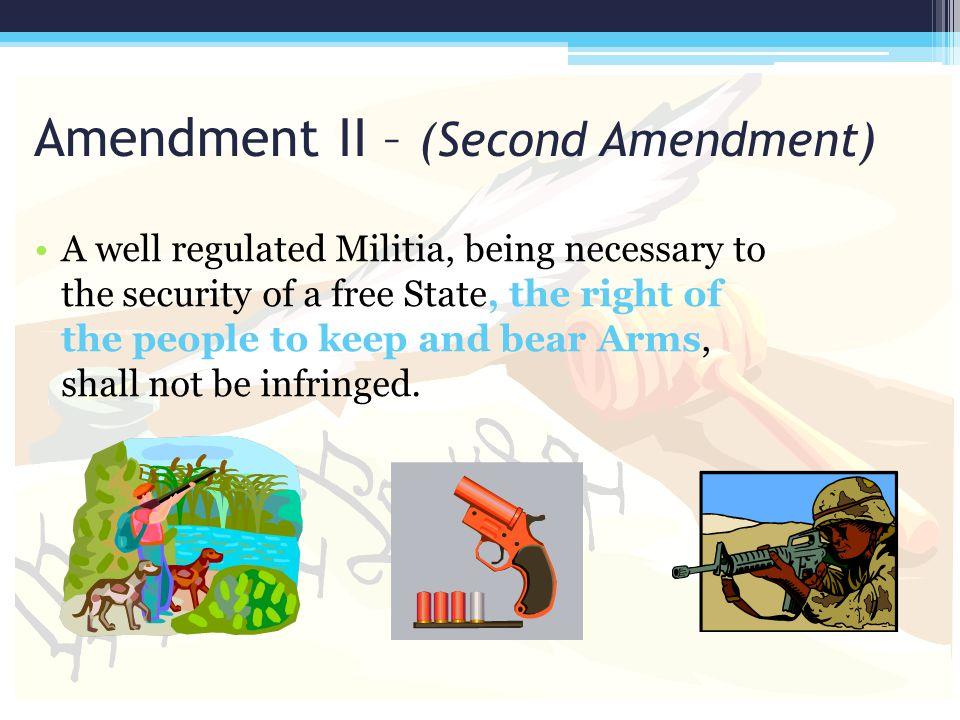 Amendment II – (Second Amendment) A well regulated Militia, being necessary to the security of a free State, the right of the people to keep and bear