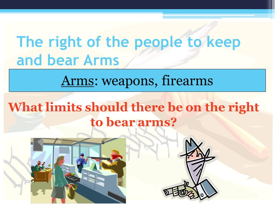 The right of the people to keep and bear Arms Arms: weapons, firearms What limits should there be on the right to bear arms?