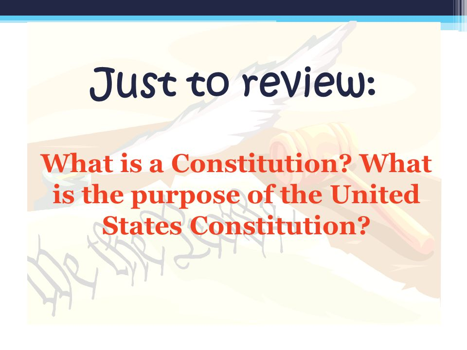 Just to review: What is a Constitution? What is the purpose of the United States Constitution?
