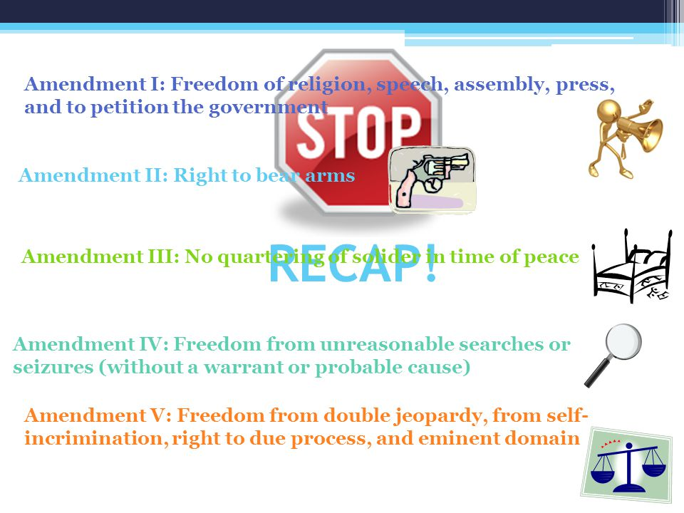 RECAP! Amendment I: Freedom of religion, speech, assembly, press, and to petition the government Amendment II: Right to bear arms Amendment III: No qu