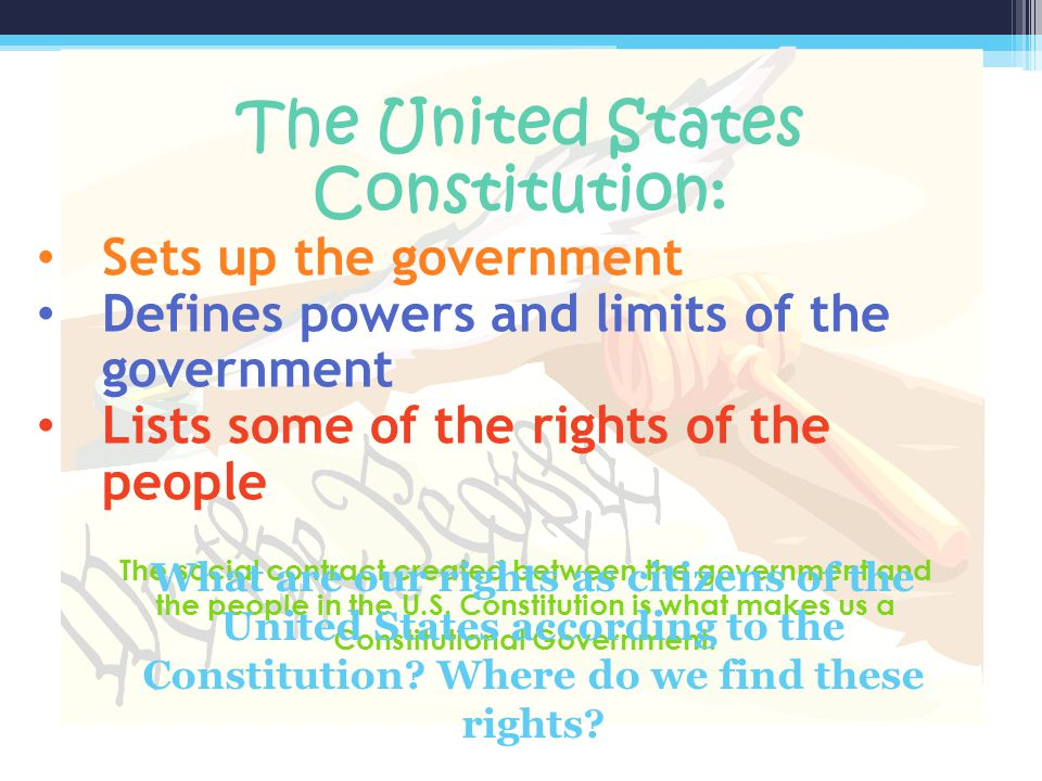 The United States Constitution: Sets up the government Defines powers and limits of the government Lists some of the rights of the people The social c