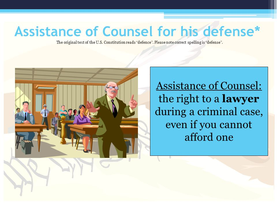 Assistance of Counsel for his defense* Assistance of Counsel: the right to a lawyer during a criminal case, even if you cannot afford one The original