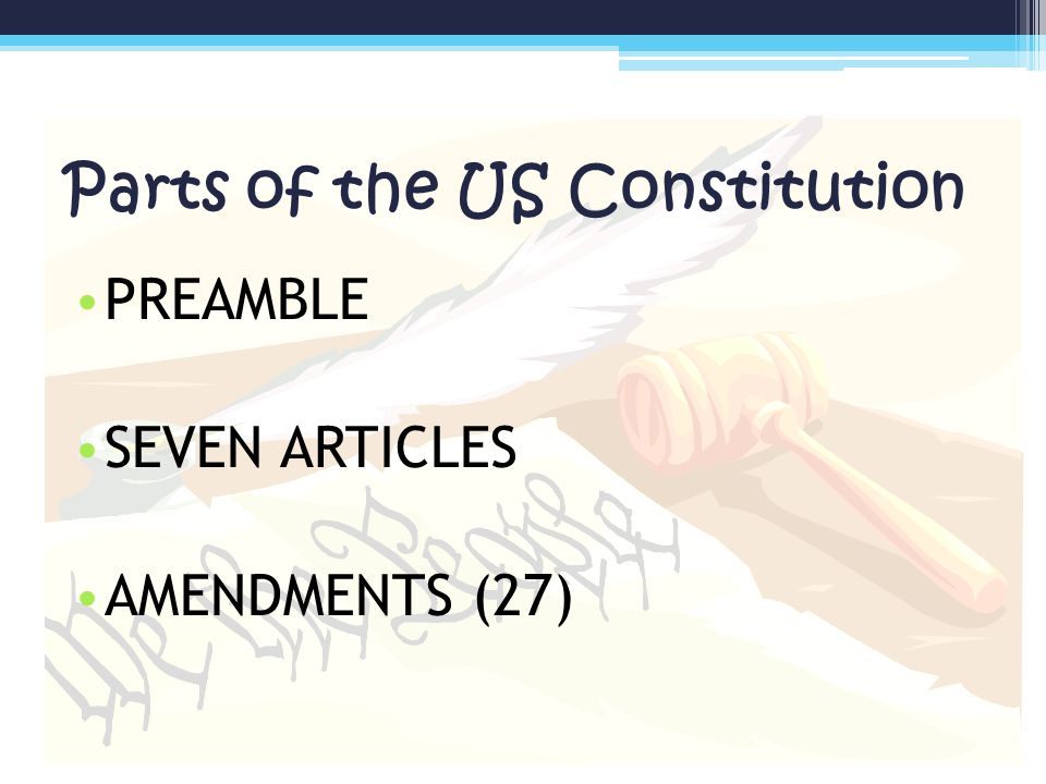 Parts of the US Constitution PREAMBLE SEVEN ARTICLES AMENDMENTS (27)