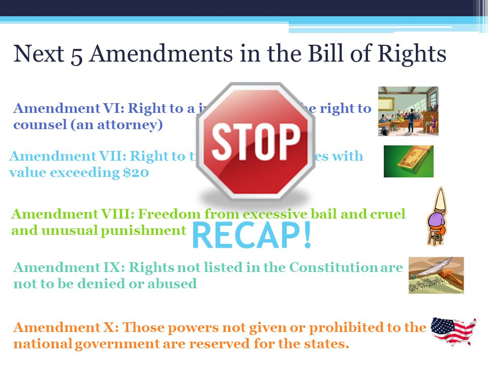 Next 5 Amendments in the Bill of Rights Amendment VI: Right to a jury trial and the right to counsel (an attorney) Amendment VII: Right to trial by ju