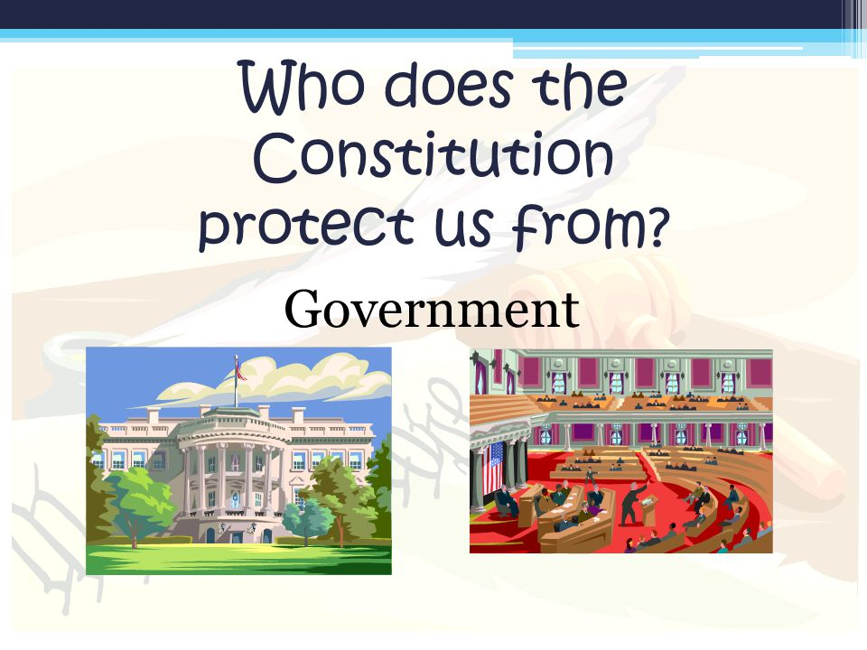 Who does the Constitution protect us from? Government