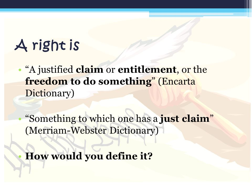 "A right is ""A justified claim or entitlement, or the freedom to do something"" (Encarta Dictionary) ""Something to which one has a just claim"" (Merriam-"