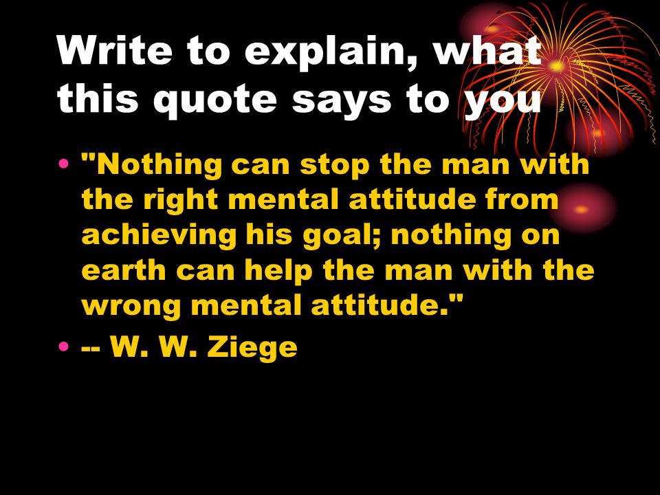 Write to explain, what this quote says to you Nothing can stop the man with the right mental attitude from achieving his goal; nothing on earth can help the man with the wrong mental attitude. -- W.