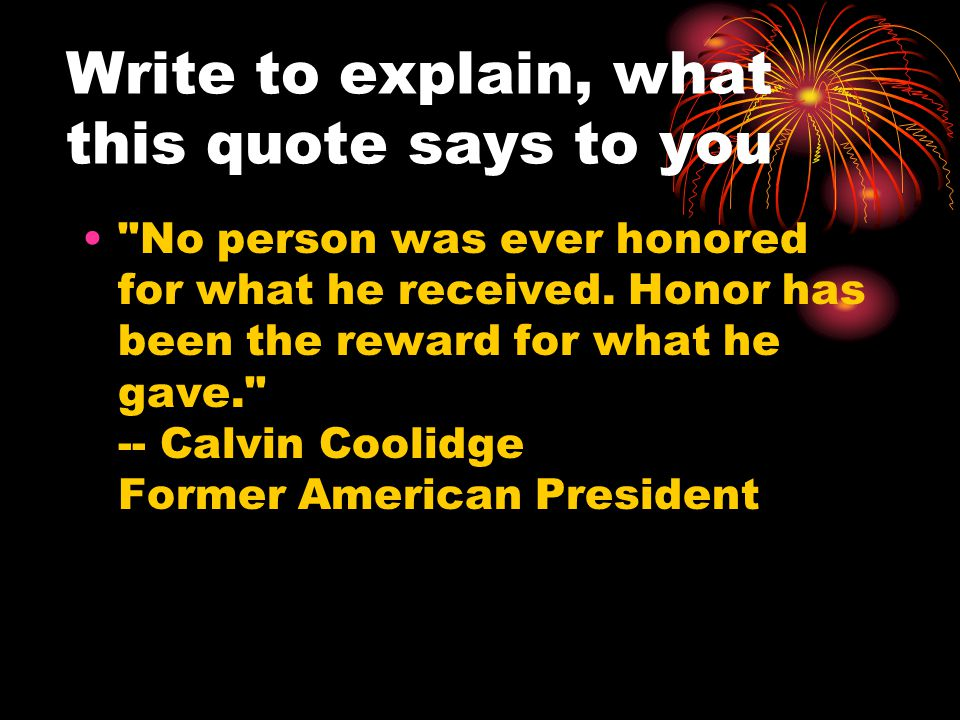 Write to explain, what this quote says to you No person was ever honored for what he received.