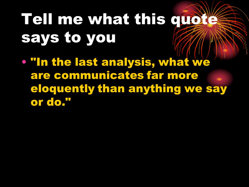 Tell me what this quote says to you In the last analysis, what we are communicates far more eloquently than anything we say or do.