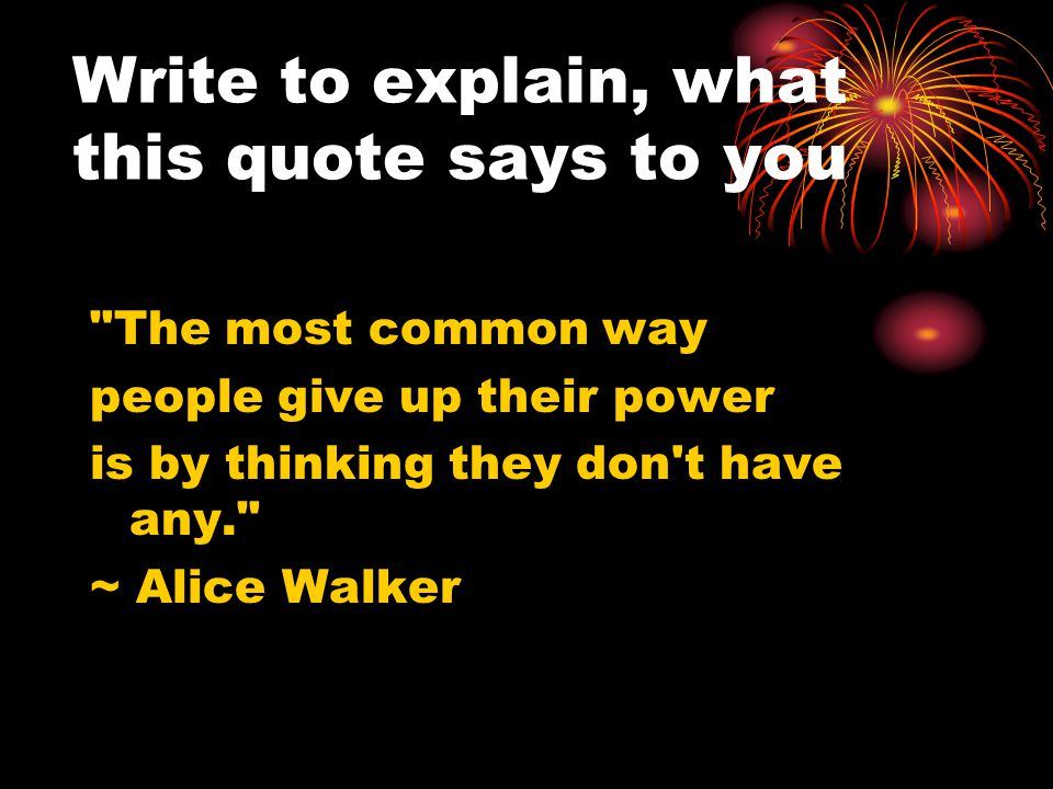 Write to explain, what this quote says to you The most common way people give up their power is by thinking they don t have any. ~ Alice Walker