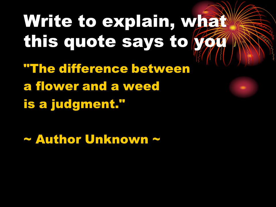 Write to explain, what this quote says to you The difference between a flower and a weed is a judgment. ~ Author Unknown ~