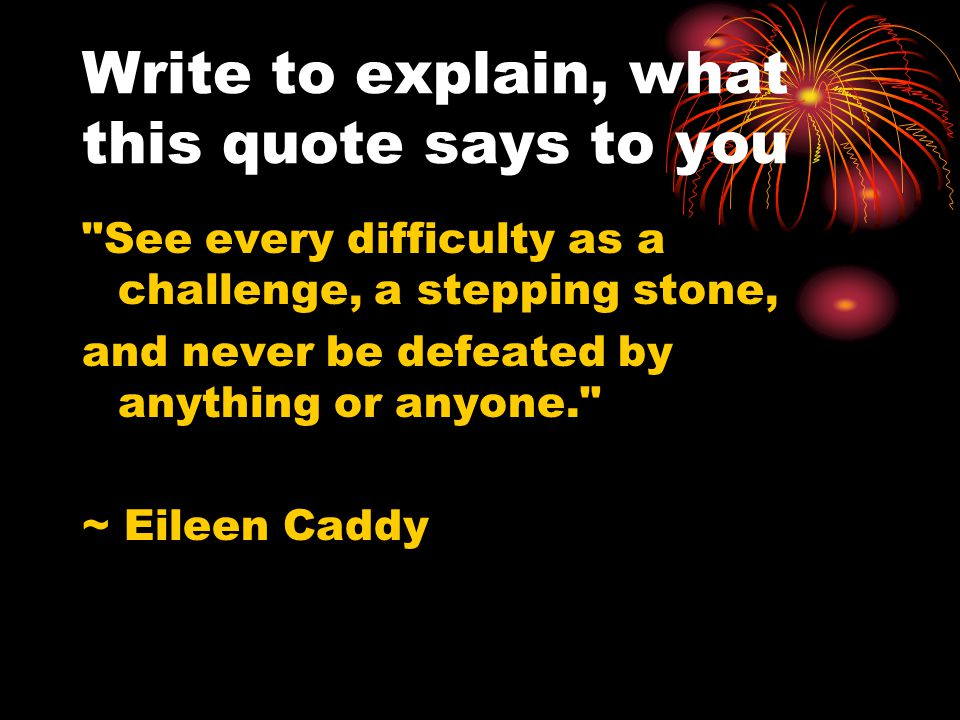 Write to explain, what this quote says to you See every difficulty as a challenge, a stepping stone, and never be defeated by anything or anyone. ~ Eileen Caddy