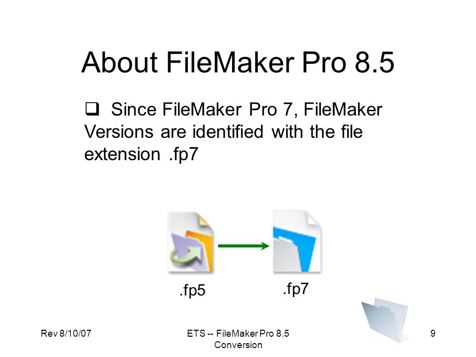 Rev 8/10/07ETS -- FileMaker Pro 8.5 Conversion 10 About FileMaker Pro 8.5  Although FMPro 7, 8, and 8.5 share the same file format, any new features in 8.5 may not look or act the same as in 7 or 8.