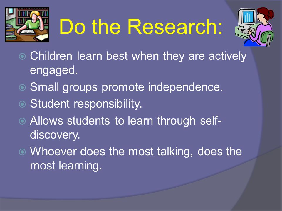 Do the Research:  Children learn best when they are actively engaged.  Small groups promote independence.  Student responsibility.  Allows student
