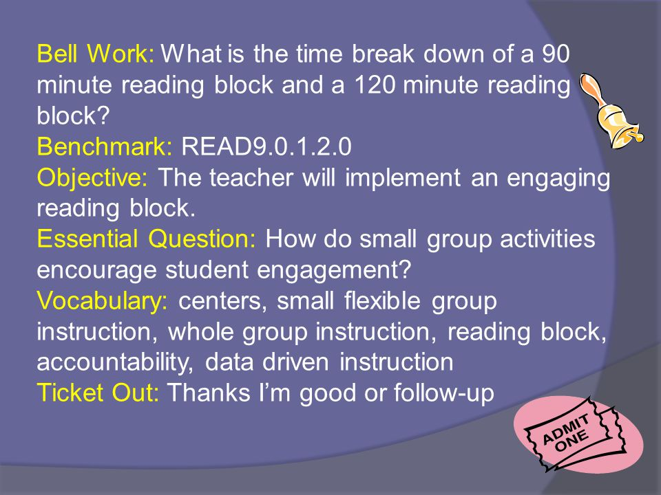 Bell Work: What is the time break down of a 90 minute reading block and a 120 minute reading block? Benchmark: READ9.0.1.2.0 Objective: The teacher wi