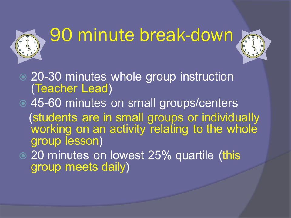 90 minute break-down  20-30 minutes whole group instruction (Teacher Lead)  45-60 minutes on small groups/centers (students are in small groups or i