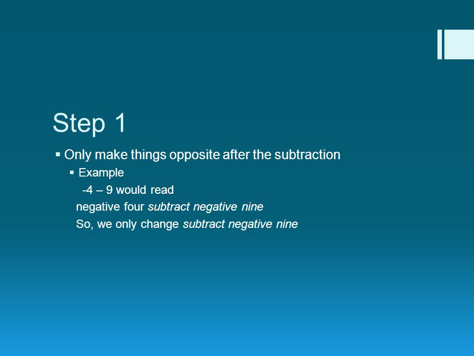 Step 1  Only make things opposite after the subtraction  Example -4 – 9 would read negative four subtract negative nine So, we only change subtract