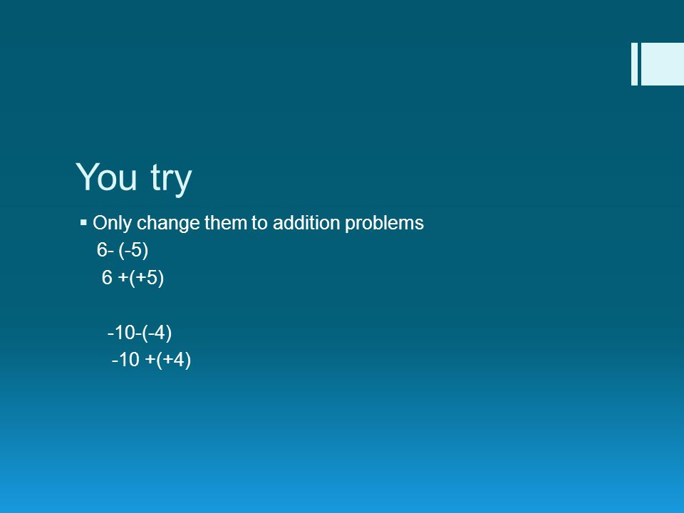 You try  Only change them to addition problems 6- (-5) 6 +(+5) -10-(-4) -10 +(+4)