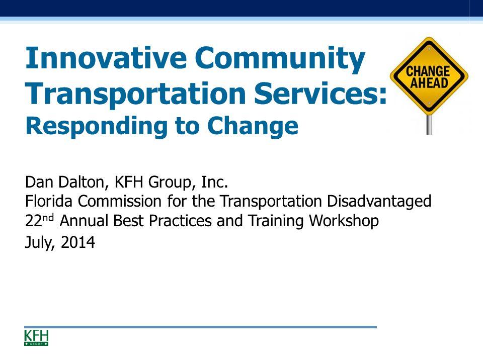 Innovative Community Transportation Services: Responding to Change Dan Dalton, KFH Group, Inc.