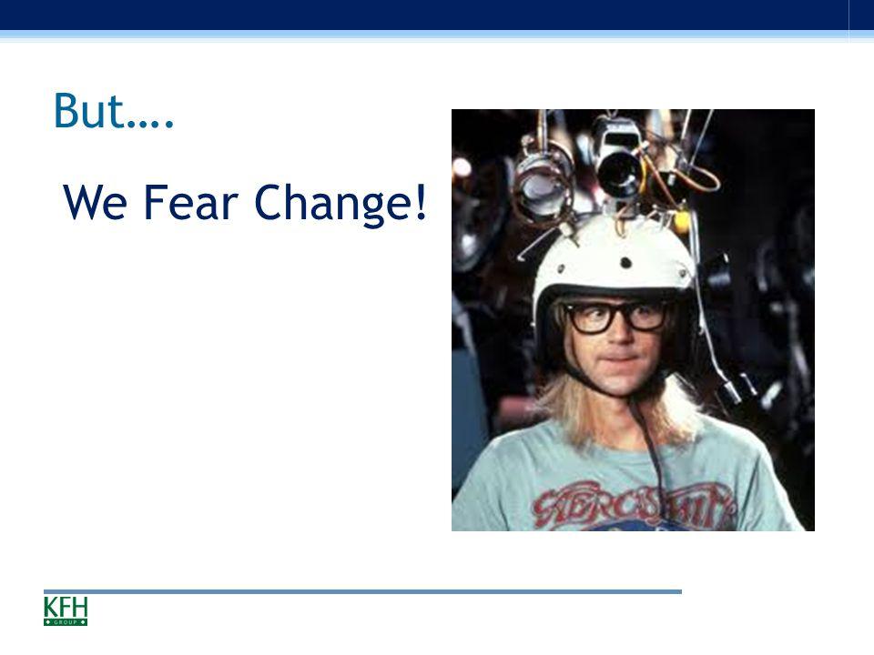 But…. We Fear Change!