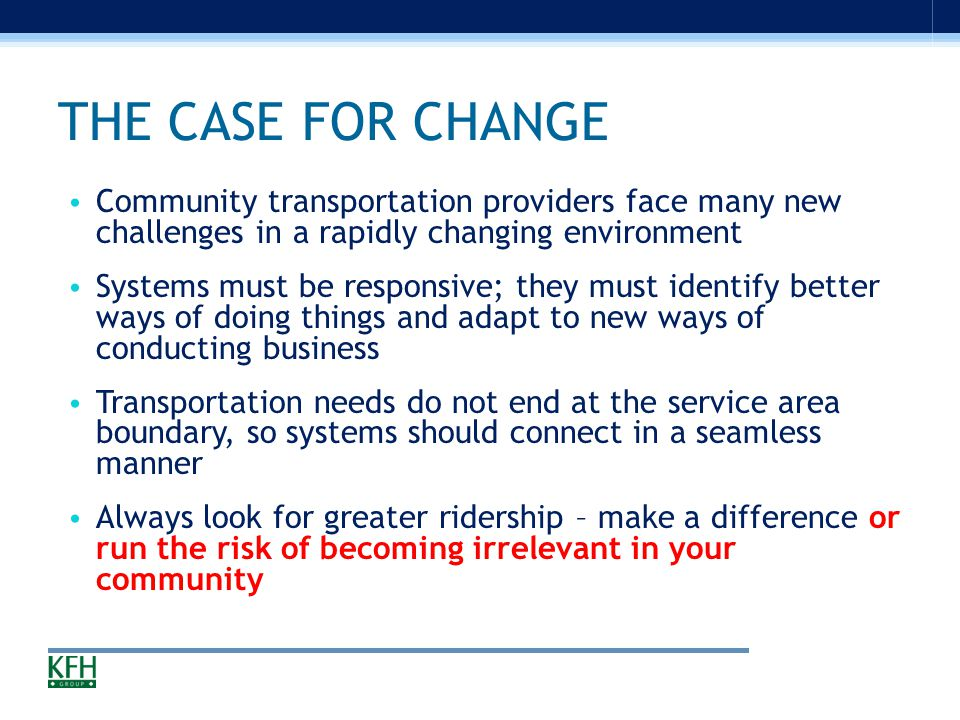THE CASE FOR CHANGE Community transportation providers face many new challenges in a rapidly changing environment Systems must be responsive; they must identify better ways of doing things and adapt to new ways of conducting business Transportation needs do not end at the service area boundary, so systems should connect in a seamless manner Always look for greater ridership – make a difference or run the risk of becoming irrelevant in your community