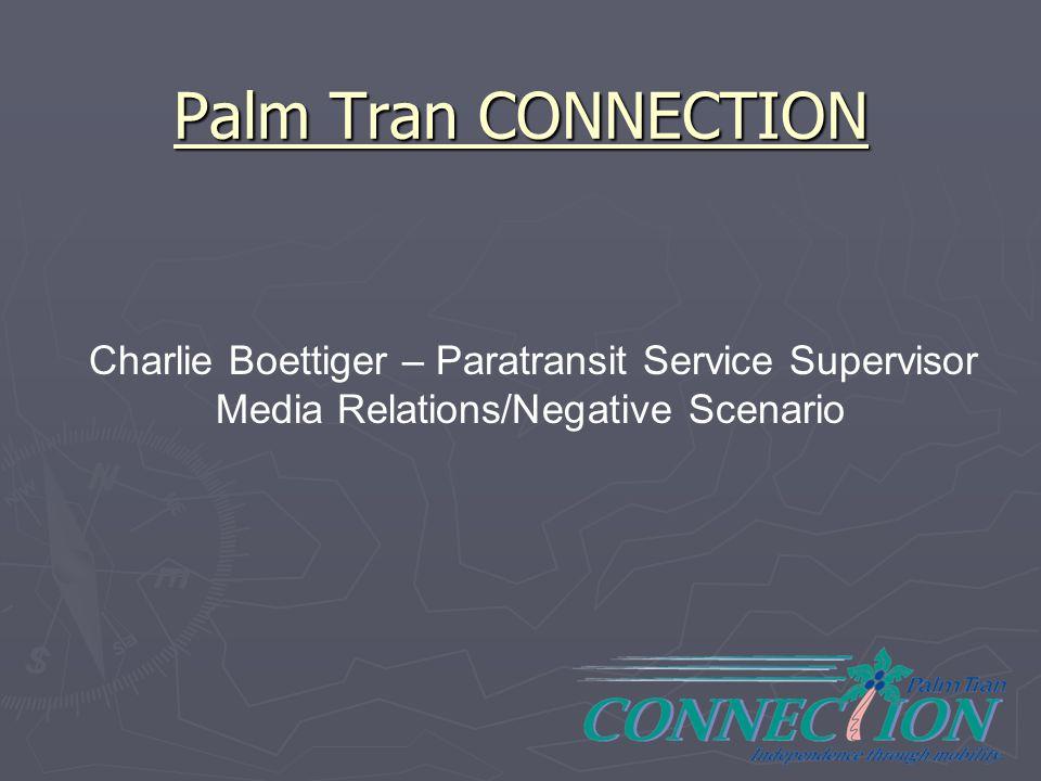 Palm Tran CONNECTION Charlie Boettiger – Paratransit Service Supervisor Media Relations/Negative Scenario