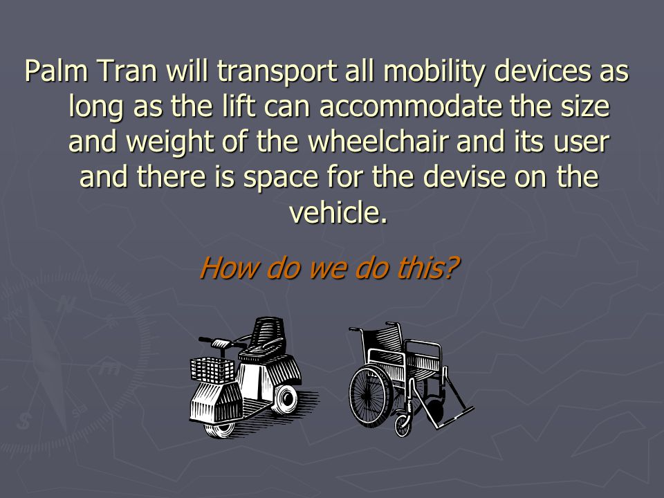 Palm Tran will transport all mobility devices as long as the lift can accommodate the size and weight of the wheelchair and its user and there is space for the devise on the vehicle.